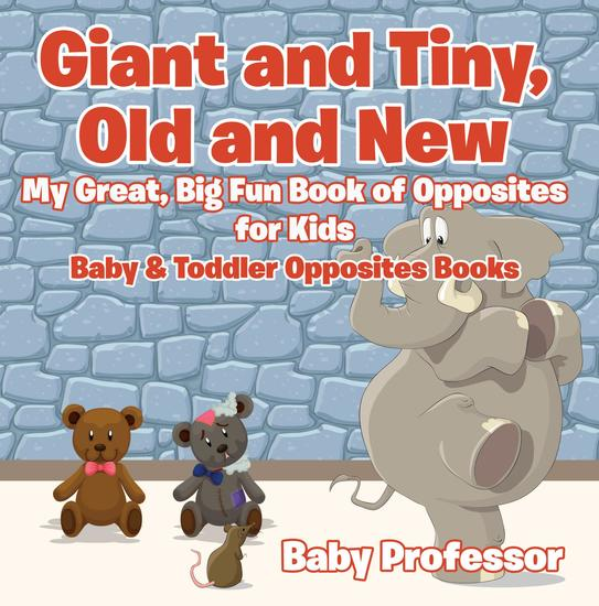 Giant and Tiny Old and New: My Great Big Fun Book of Opposites for Kids - Baby & Toddler Opposites Books - cover