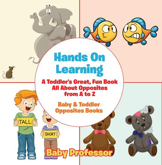 Hands On Learning: A Toddler's Great Fun Book All About Opposites from A to Z - Baby & Toddler Opposites Books - cover