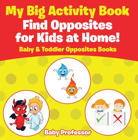 My Big Activity Book: Find Opposites for Kids at Home! - Baby & Toddler Opposites Books - cover