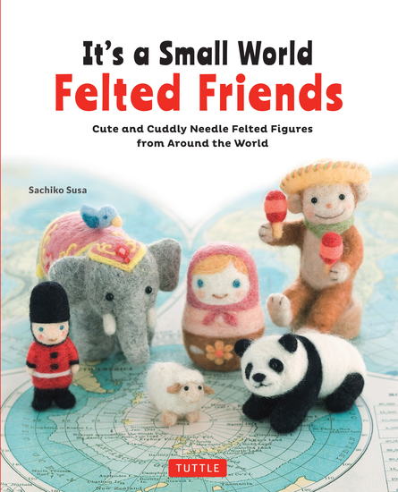 It's a Small World Felted Friends - Cute and Cuddly Needle Felted Figures from Around the World - cover