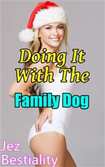 Doing It With The Family Dog - Bestiality Erotica Beastiality Erotica Zoophilia Breeding Erotica Creampie Bareback Domination Submission Dog Sex Knotting Tying Dog Fucking Taboo Forbidden Cock Sucking - cover