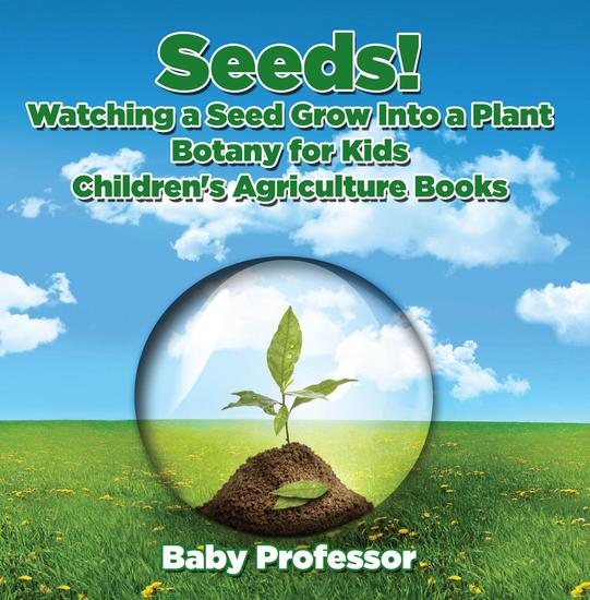 Seeds! Watching a Seed Grow Into a Plants Botany for Kids - Children's Agriculture Books - cover