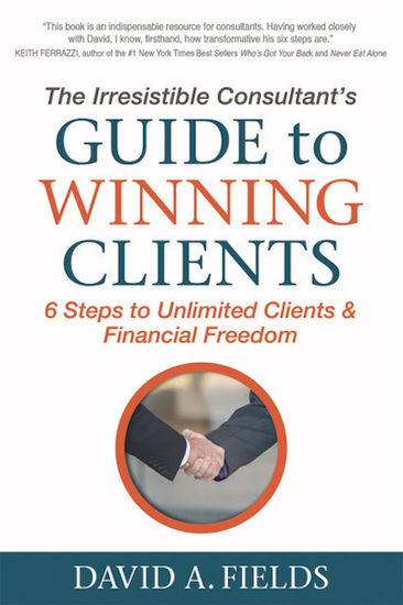 The Irresistible Consultant's Guide to Winning Clients - 6 Steps to Unlimited Clients & Financial Freedom - cover