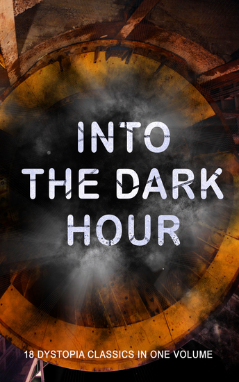 INTO THE DARK HOUR – 18 Dystopia Classics in One Volume - Iron Heel Anthem Meccania the Super-State Lord of the World The Time Machine City of Endless Night The Secret of the League The Machine Stops The Night of the Long Knives - cover