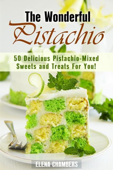 The Wonderful Pistachio: 50 Delicious Pistachio-Mixed Sweets and Treats For You! - Healthy & Easy Desserts - cover