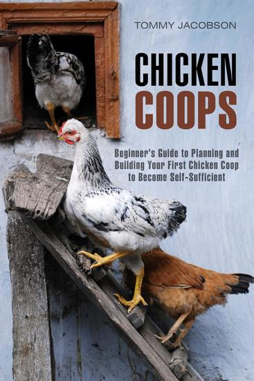 Chicken Coops: Beginner's Guide to Planning and Building Your First Chicken Coop to Become Self-Sufficient - Backyard Chicken & Off the Grid - cover