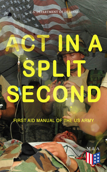 Act in a Split Second - First Aid Manual of the US Army - Learn the Crucial First Aid Procedures With Clear Explanations & Instructive Images: How to Stop the Bleeding & Protect the Wound Perform Mouth-to-Mouth Immobilize Fractures Treat Bites and Stings… - cover