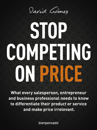 Stop Competing on Price - What every salesperson entrepreneur and business professional needs to know to differentiate their product or service and make price irrelevant - cover
