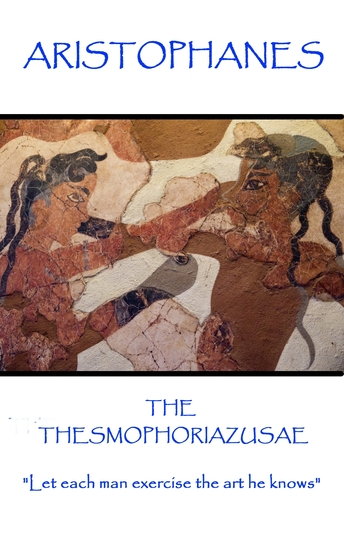 """The Thesmophoriazusae - """"Let each man exercise the art he knows"""" - cover"""