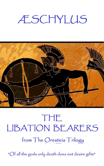 """The Libation Bearers - from The Oresteia Trilogy """"Of all the gods only death does not desire gifts"""" - cover"""
