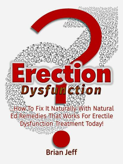 Erection Dysfunction? : How to Fix It Naturally With Natural Ed Remedies That Works for Erectile Dysfunction Treatment Today! - cover