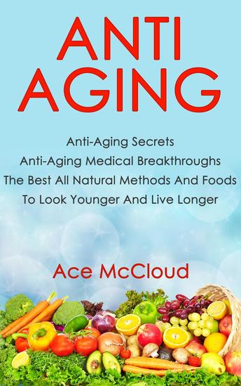 Anti Aging: Anti Aging Secrets: Anti Aging Medical Breakthroughs: The Best All Natural Methods And Foods To Look Younger And Live Longer - cover