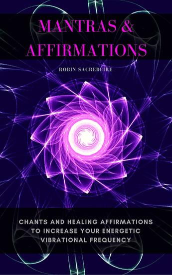 Mantras & Affirmations: Chants and Healing Affirmations to Increase Your Energetic Vibrational Frequency - cover