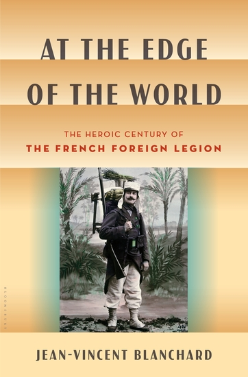 At the Edge of the World - The Heroic Century of the French Foreign Legion - cover