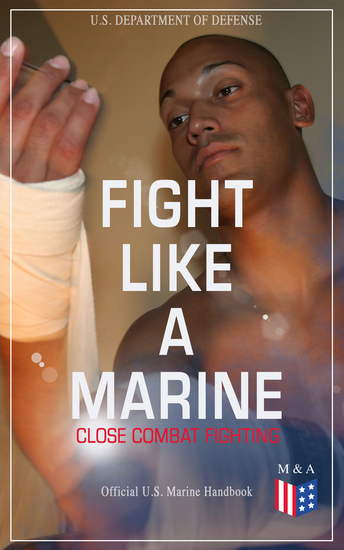 Fight Like a Marine - Close Combat Fighting (Official US Marine Handbook) - Learn Ground-Fighting Techniques Takedowns & Throws Punching Combinations & Kicks; Advanced Weapons Techniques & Defense Against Armed Opponent; Attacking from Side and in Guard… - cover