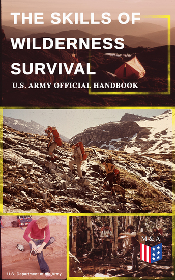 The Skills of Wilderness Survival - US Army Official Handbook - How to Fight for Your Life - Become Self-Reliant and Prepared: Learn how to Handle the Most Hostile Environments How to Find Water & Food Build a Shelter Create Tools & Weapons… - cover