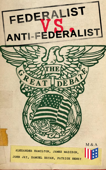 Federalist vs Anti-Federalist: The Great Debate (Complete Articles & Essays in One Volume) - Words that Traced the Path of the Nation - Founding Fathers' Political and Philosophical Debate Their Opinions and Arguments about the Constitution - cover