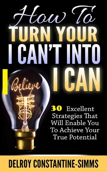 How To Turn Your I Can't Into I Believe Can - 30 Excellent Strategies That Will Enable You To Achieve Your True Potential - cover