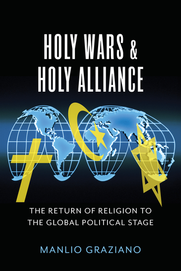 Holy Wars and Holy Alliance - The Return of Religion to the Global Political Stage - cover