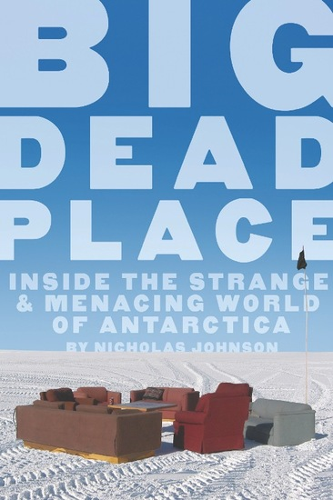 Big Dead Place - Inside the Strange and Menacing World of Antarctica - cover