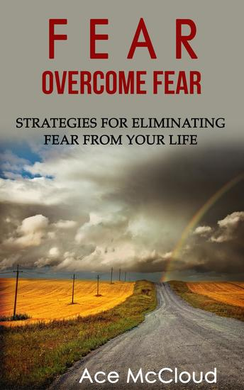 Fear: Overcome Fear: Strategies For Eliminating Fear From Your Life - cover