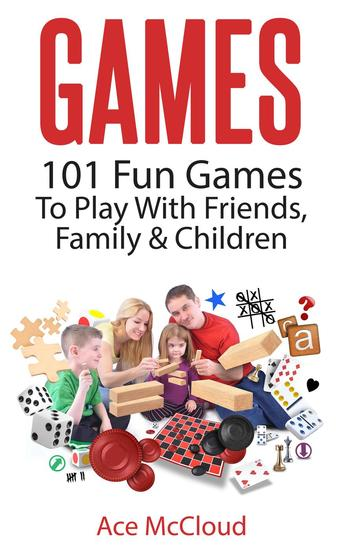 Games: 101 Fun Games To Play With Friends Family & Children - cover