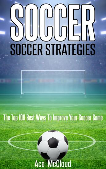 Soccer: Soccer Strategies: The Top 100 Best Ways To Improve Your Soccer Game - cover