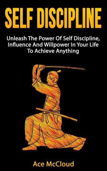 Self Discipline: Unleash The Power Of Self Discipline Influence And Willpower In Your Life To Achieve Anything - cover