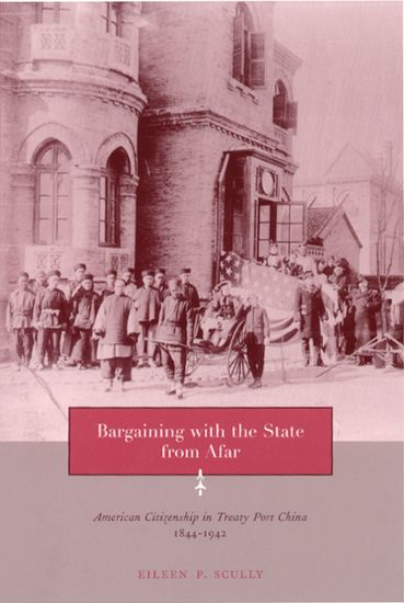Bargaining with the State from Afar - American Citizenship in Treaty Port China 1844-1942 - cover