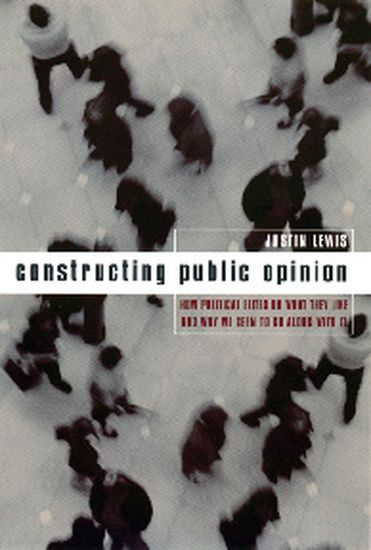 Constructing Public Opinion - How Political Elites Do What They Like and Why We Seem to Go Along with It - cover