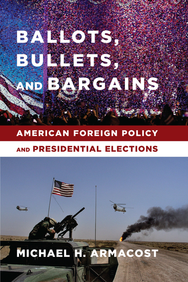 Ballots Bullets and Bargains - American Foreign Policy and Presidential Elections - cover
