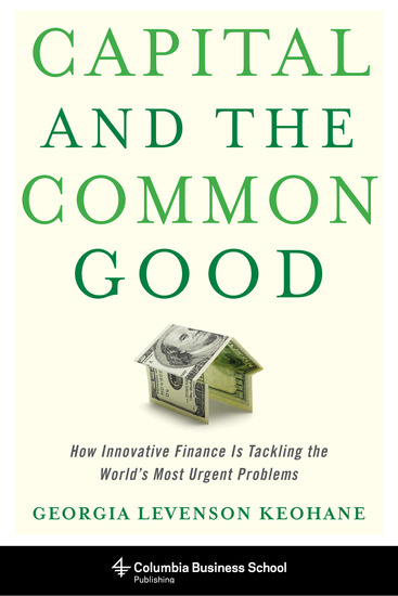 Capital and the Common Good - How Innovative Finance Is Tackling the World's Most Urgent Problems - cover