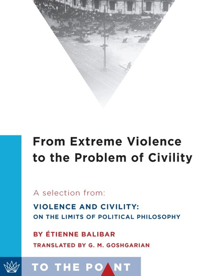 From Extreme Violence to the Problem of Civility - A Selection from Violence and Civility: On the Limits of Political Philosophy - cover