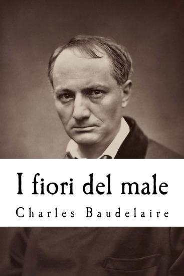 I fiori del male - Con la prefazione di T Gautier e l'aggiunta di studi critici di Saint-Beuve c Asselinéau b D'aurevilly e Deschamps ecc - cover