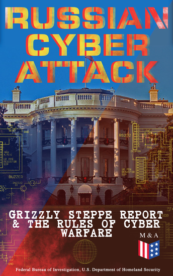 Russian Cyber Attack - Grizzly Steppe Report & The Rules of Cyber Warfare - Hacking Techniques Used to Interfere the US Election and to Exploit Government & Private Sectors Recommended Mitigation Strategies and International Cyber-Conflict Law - cover