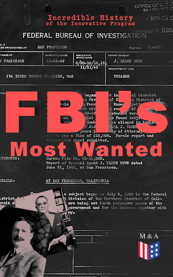 FBI's Most Wanted – Incredible History of the Innovative Program - Discover All the Facts About the Program Which Led to the Location of More Than 460 of Our Nation's Most Dangerous Criminals - cover