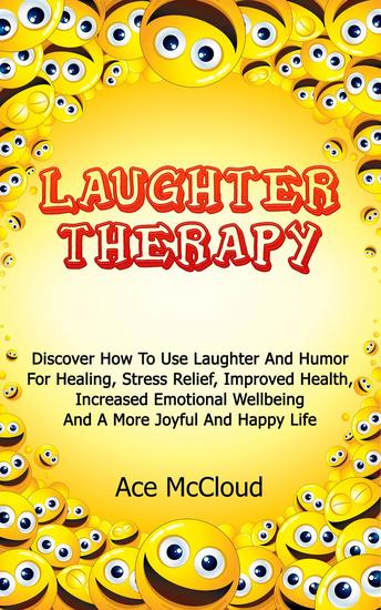 Laughter Therapy: Discover How To Use Laughter And Humor For Healing Stress Relief Improved Health Increased Emotional Wellbeing And A More Joyful And Happy Life - cover