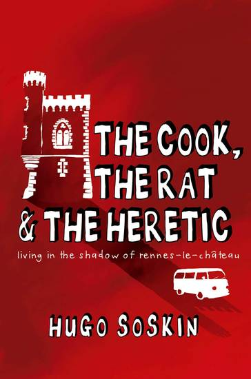 The Cook the Rat and the Heretic - Living in the Shadow of Rennes-le-chateau - cover