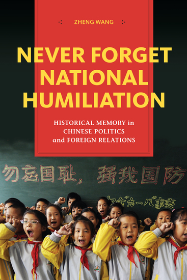 Never Forget National Humiliation - Historical Memory in Chinese Politics and Foreign Relations - cover