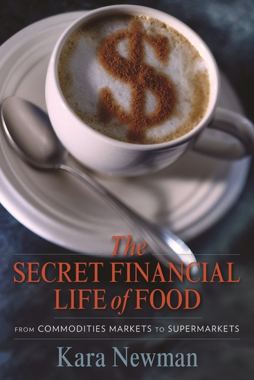 The Secret Financial Life of Food - From Commodities Markets to Supermarkets - cover