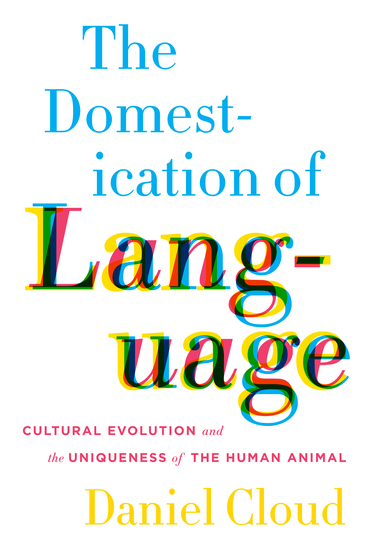 The Domestication of Language - Cultural Evolution and the Uniqueness of the Human Animal - cover