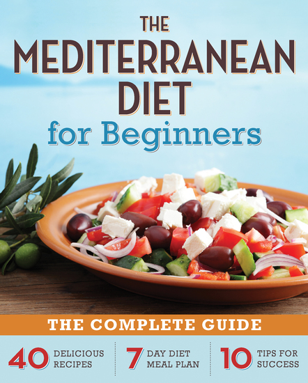 The Mediterranean Diet for Beginners - The Complete Guide - 40 Delicious Recipes 7-Day Diet Meal Plan and 10 Tips for Success - cover