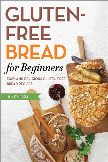 Gluten Free Bread for Beginners - Easy and Delicious Gluten Free Bread Recipes - cover