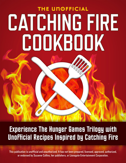 Catching Fire Cookbook - Experience The Hunger Games Trilogy with Unofficial Recipes Inspired by Catching Fire - cover
