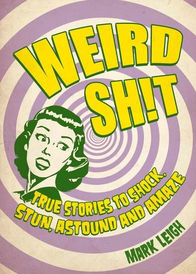 Weird Sh!t - True Stories to Shock Stun Astound and Amaze - cover