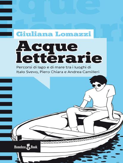 Acque letterarie - Percorsi di lago e di mare tra i luoghi di Italo Svevo Piero Chiara e Andrea Camilleri - cover