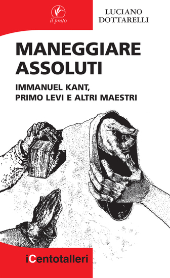 Maneggiare assoluti - Immanuel Kant Primo Levi e altri maestri - cover
