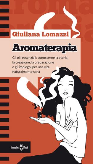 Aromaterapia - Gli olii essenziali: conoscerne la storia la creazione la preparazione e gli impieghi per una vita naturalmente sana - cover