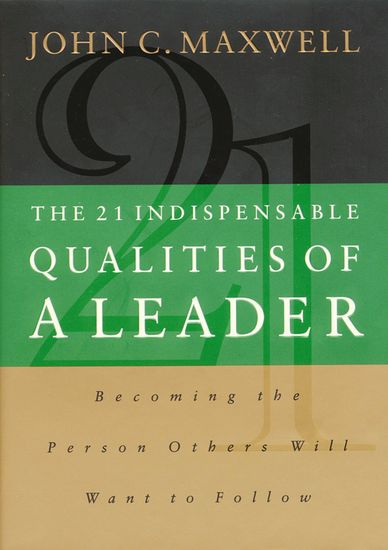 The 21 Indispensable Qualities of a Leader - Becoming the Person Others Will Want to Follow - cover