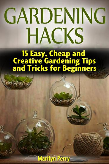 Gardening Hacks: 15 Easy Cheap and Creative Gardening Tips and Tricks for Beginners - cover